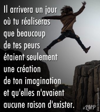 Les peurs sont seulement une création de ton imagination